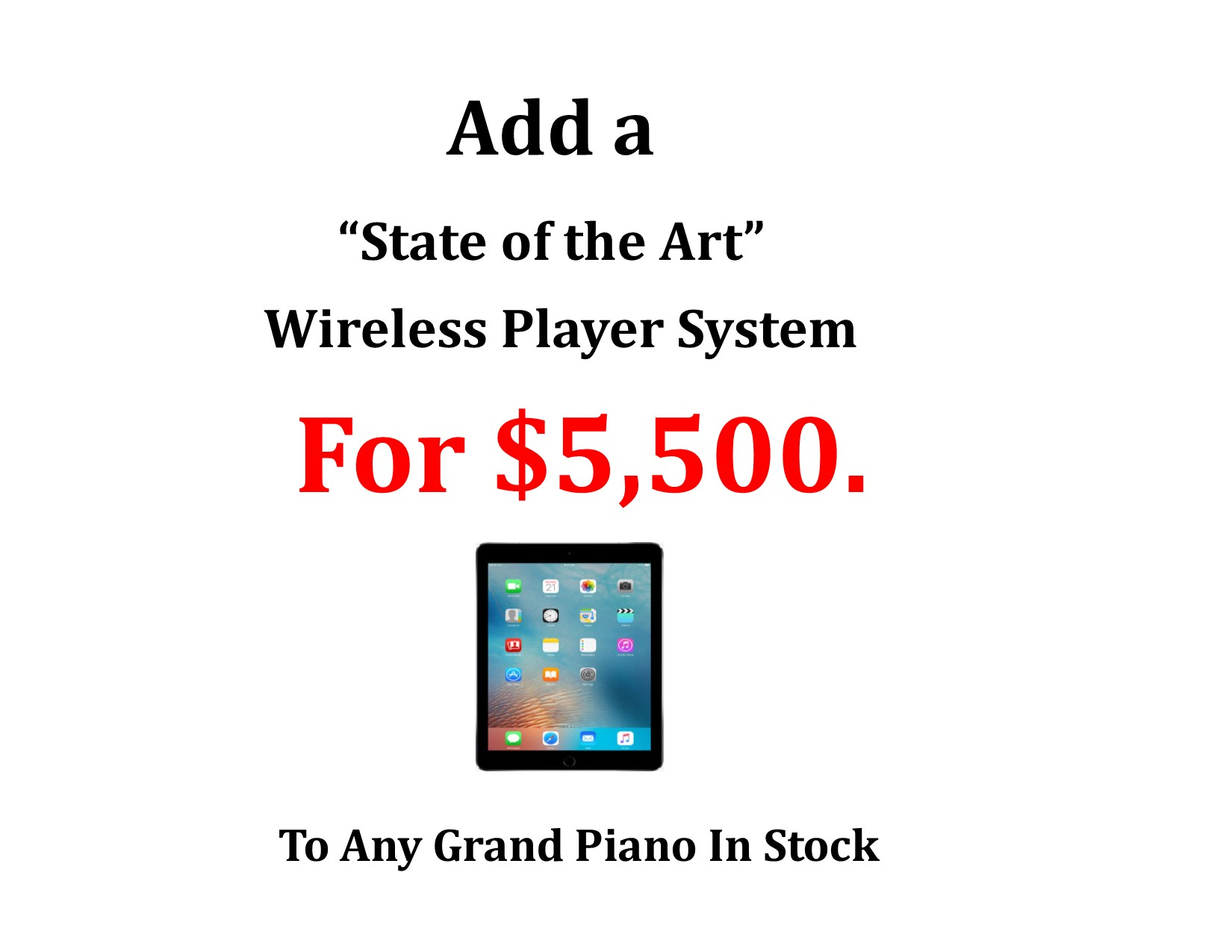 "Item #20003-<br><font color=""black""><b> Add A ""State of the Art"" Wireless Player for $5,500. to Any Grand Piano In Stock!</b></font>"
