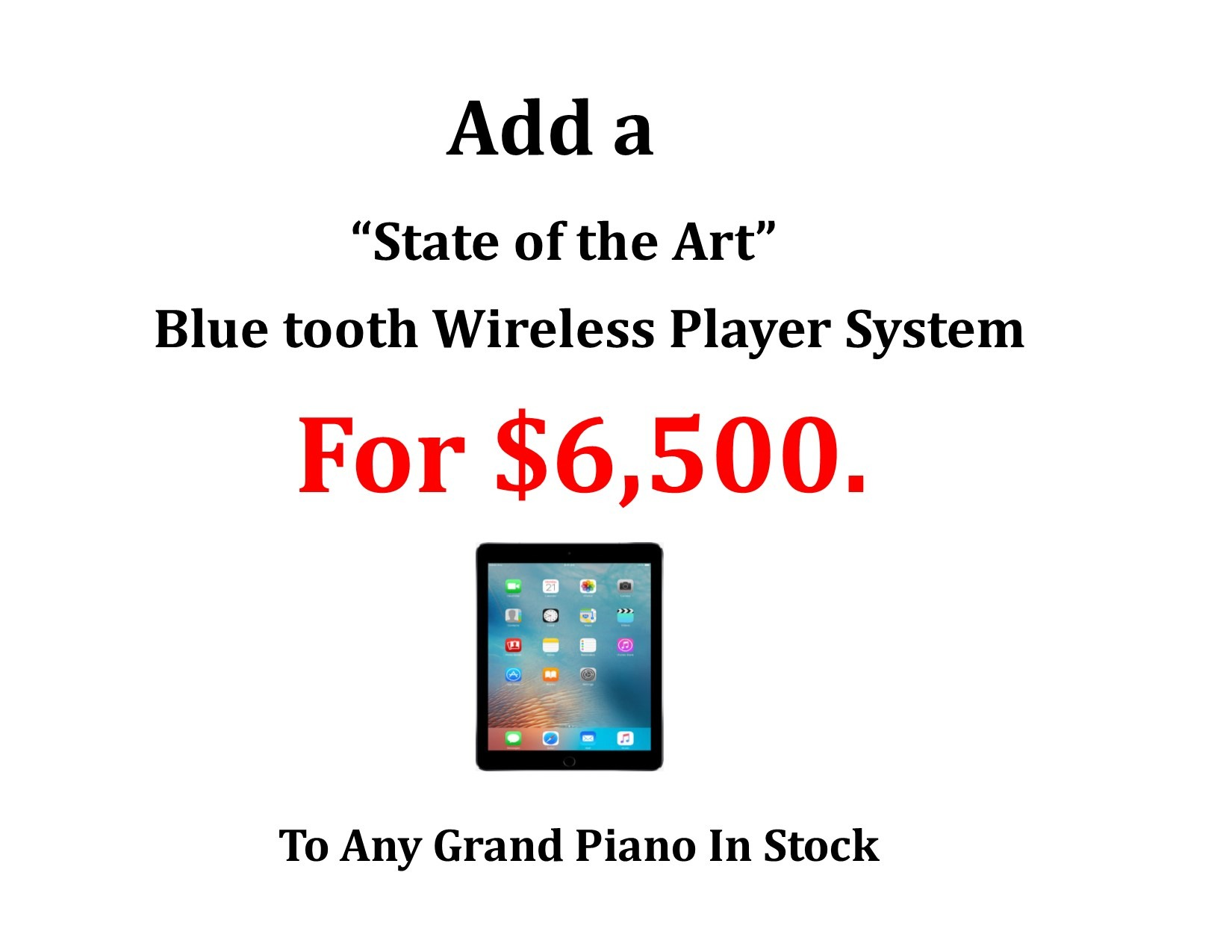 """12898-<br><font color=""""black""""><b> Add A """"State of the Art"""" Wireless Player for $6,500. to Any Grand Piano In Stock!</b></font>"""