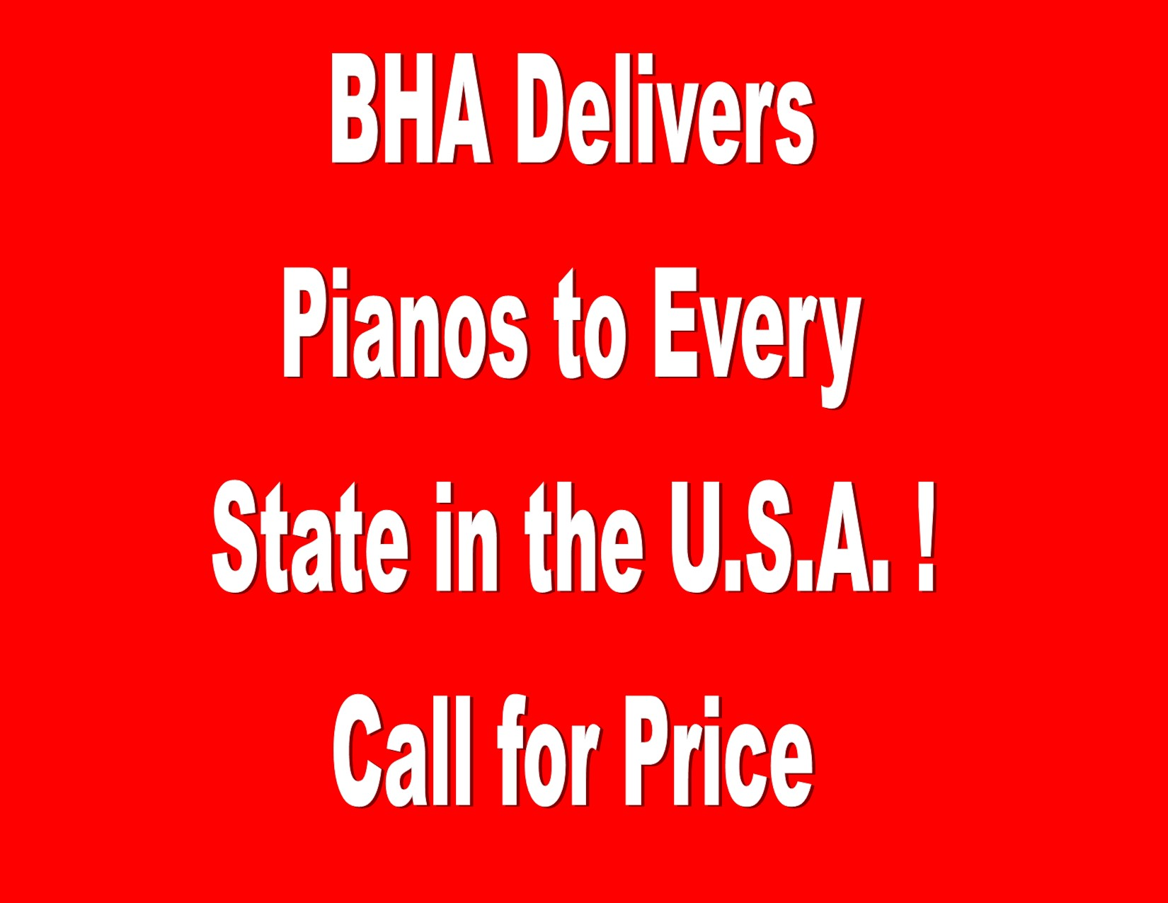 11215- BHA DELIVERS PIANOS TO EVERY STATE IN THE U.S.A. ! CALL FOR PRICE
